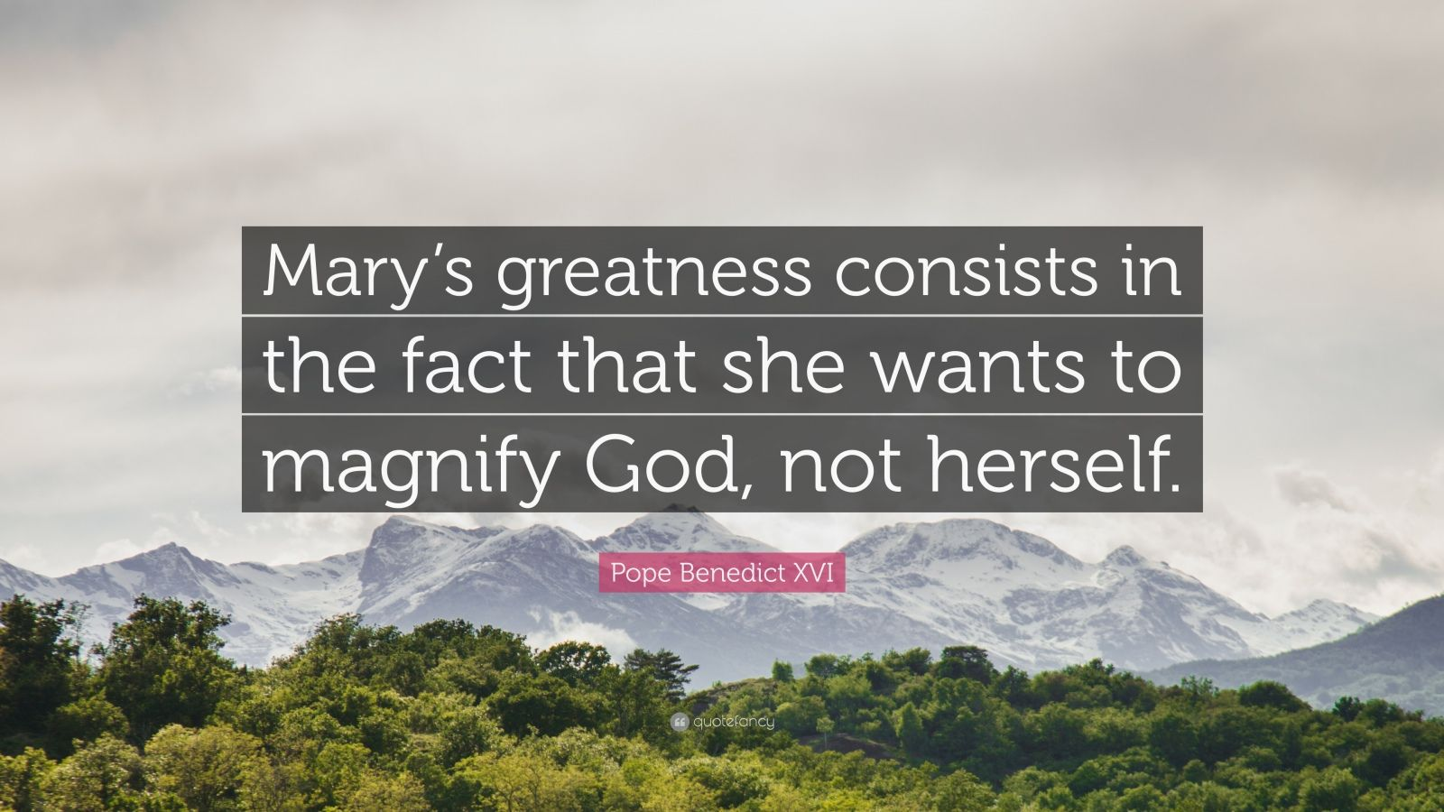 "Pope Benedict XVI Quote: ""Mary's greatness consists in the fact that she wants to magnify God, not herself."""