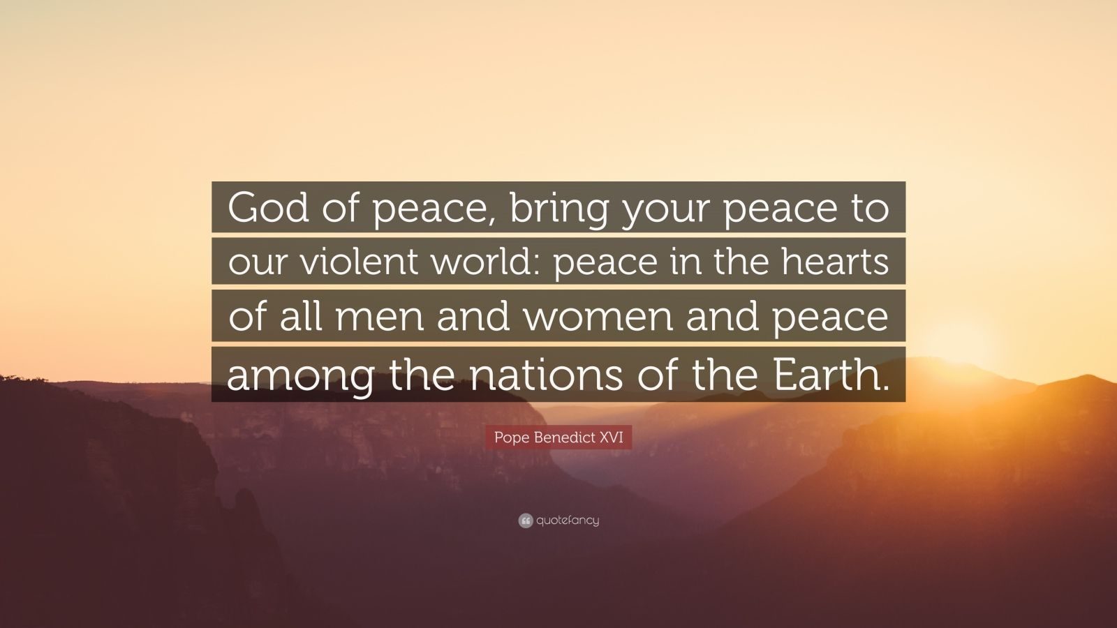 """Pope Benedict XVI Quote: """"God of peace, bring your peace to our violent world: peace in the hearts of all men and women and peace among the nations of the Earth."""""""