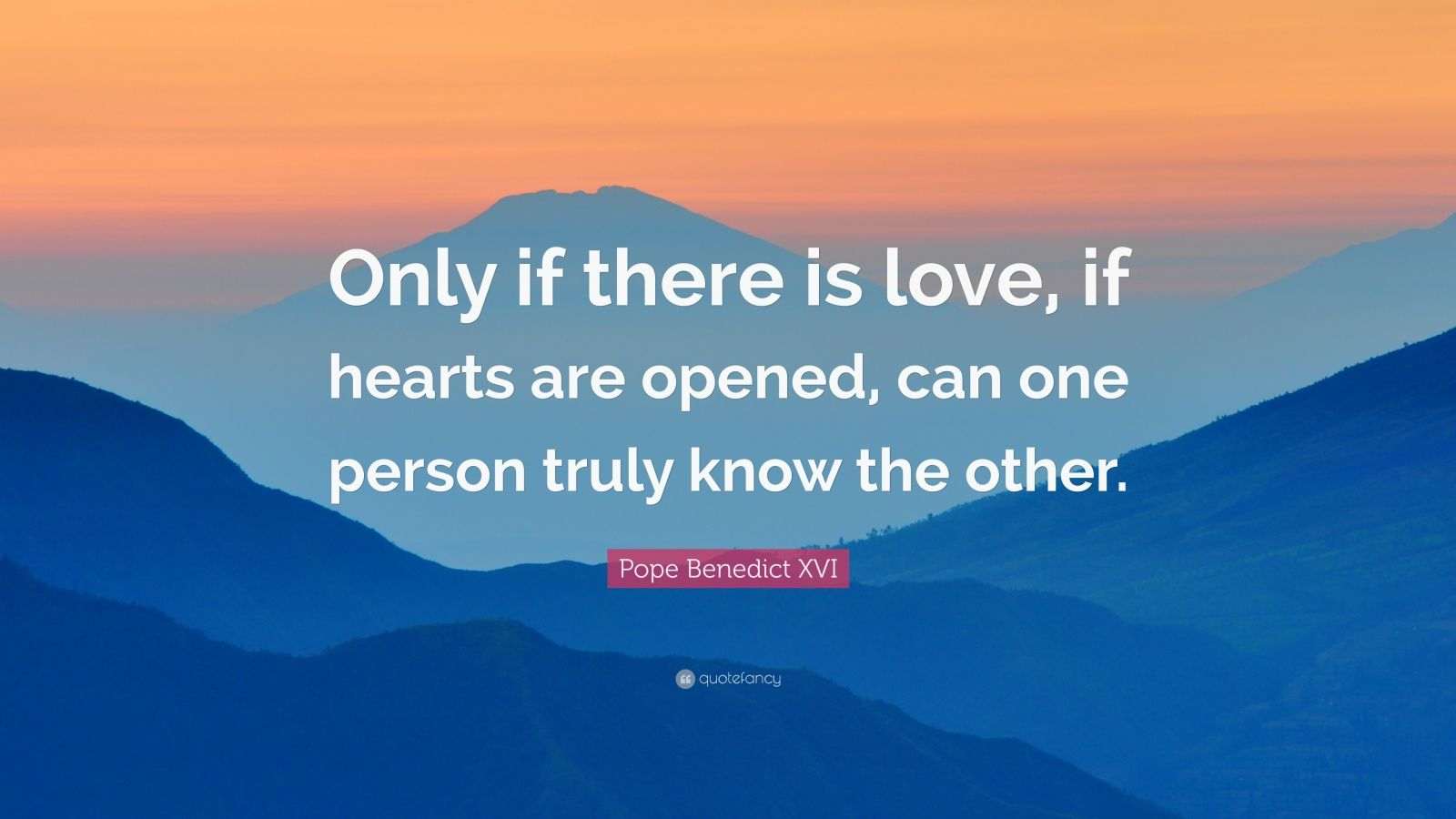 """Pope Benedict XVI Quote: """"Only if there is love, if hearts are opened, can one person truly know the other."""""""