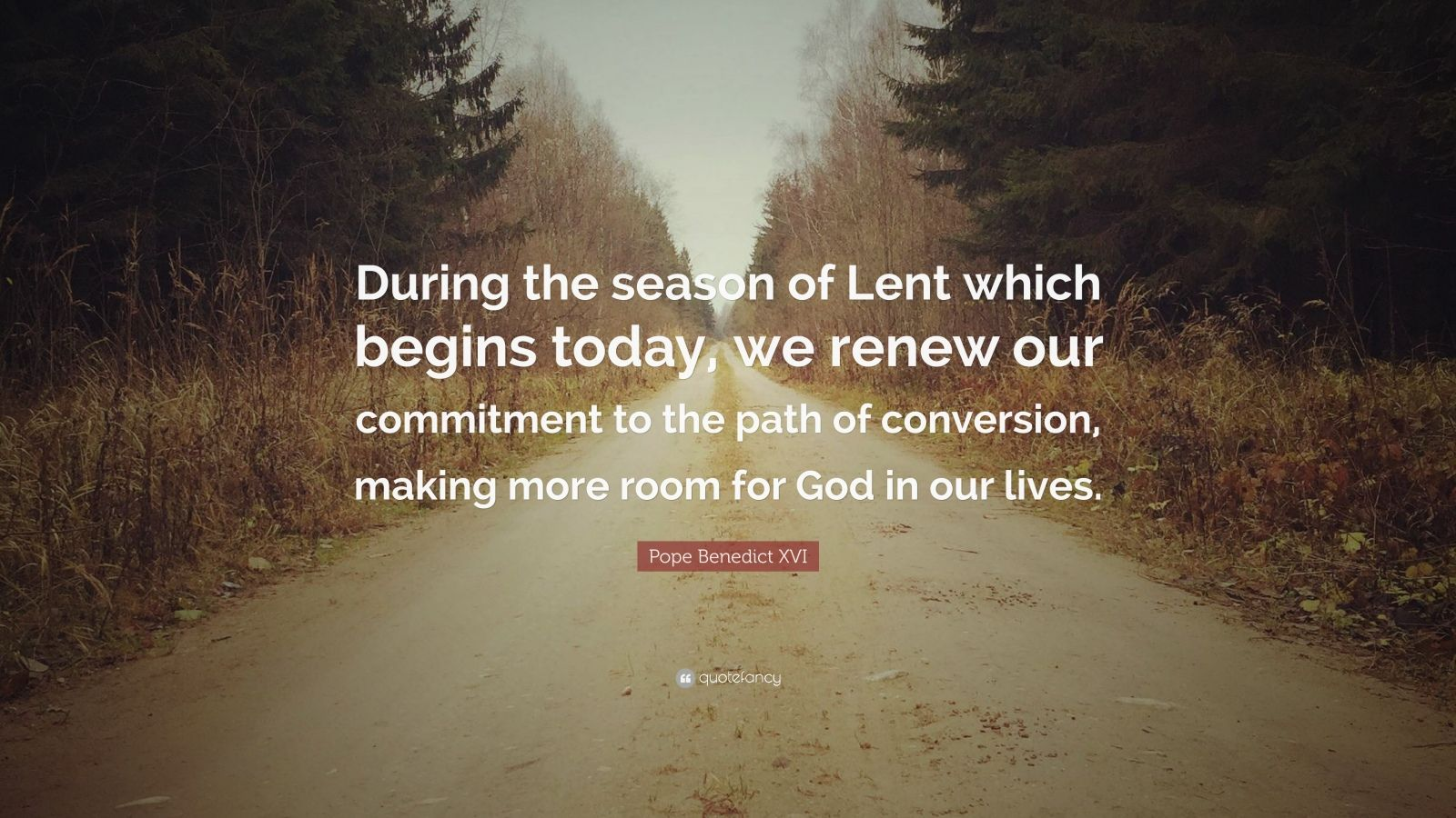 "Pope Benedict XVI Quote: ""During the season of Lent which begins today, we renew our commitment to the path of conversion, making more room for God in our lives."""