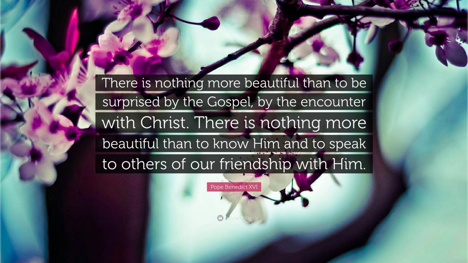 "Pope Benedict XVI Quote: ""There is nothing more beautiful than to be surprised by the Gospel, by the encounter with Christ. There is nothing more beautiful than to know Him and to speak to others of our friendship with Him."""