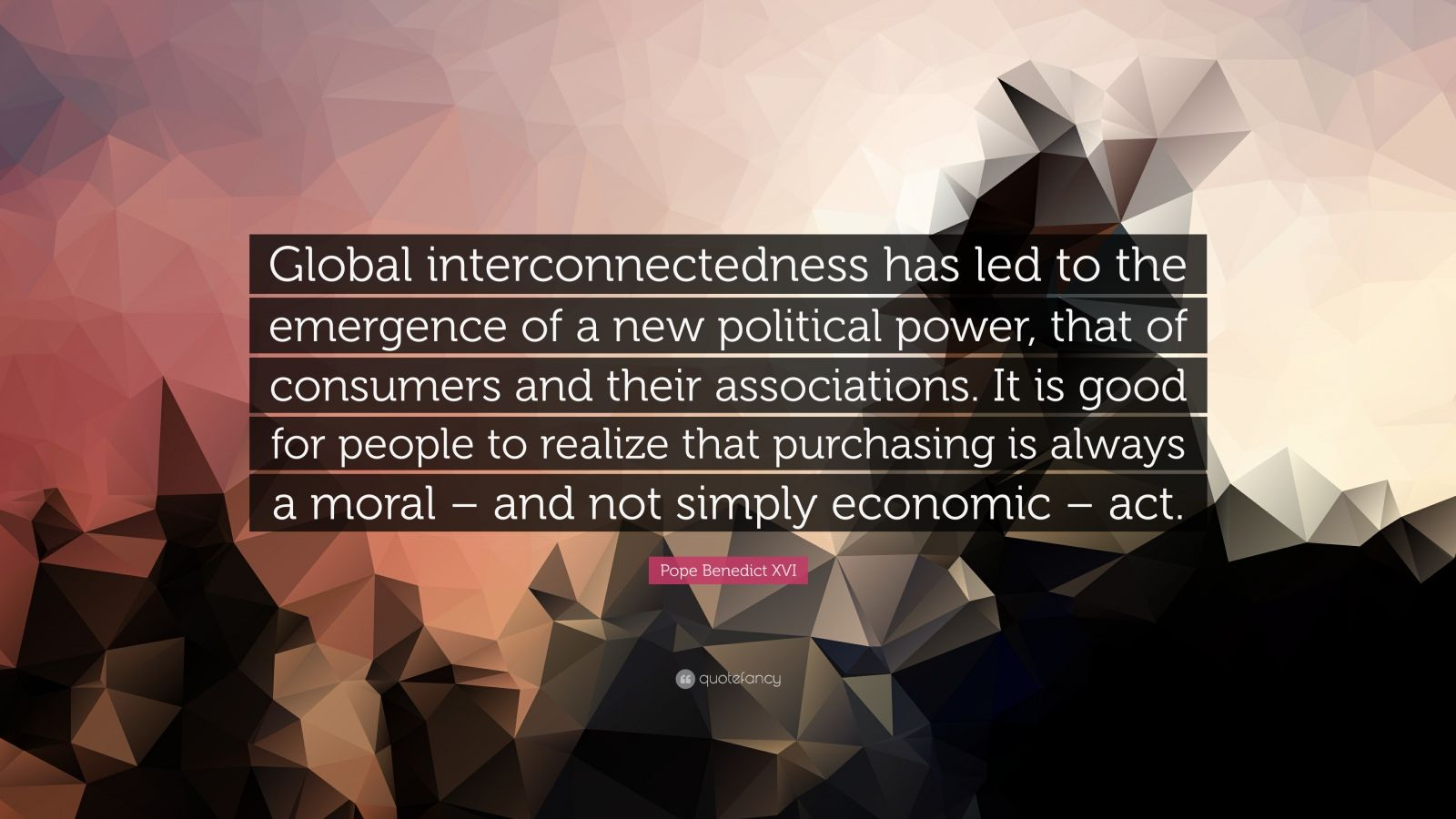 """Pope Benedict XVI Quote: """"Global interconnectedness has led to the emergence of a new political power, that of consumers and their associations. It is good for people to realize that purchasing is always a moral – and not simply economic – act."""""""