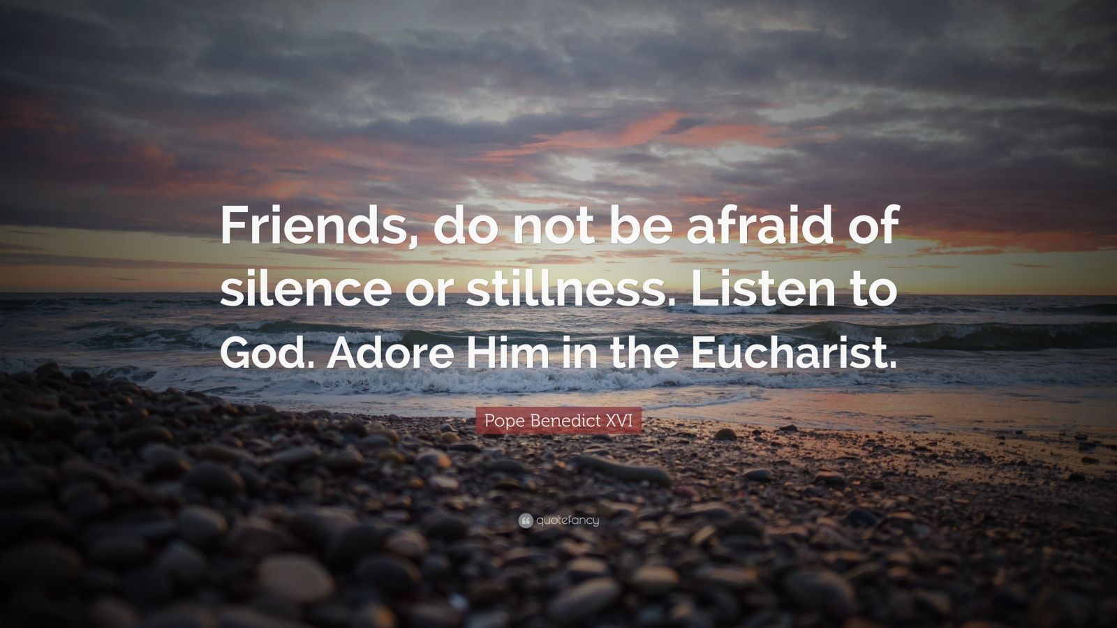 "Pope Benedict XVI Quote: ""Friends, do not be afraid of silence or stillness. Listen to God. Adore Him in the Eucharist."""
