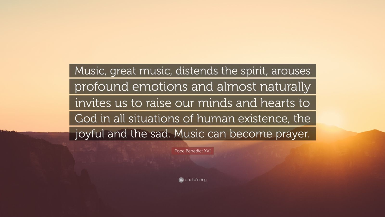 """Pope Benedict XVI Quote: """"Music, great music, distends the spirit, arouses profound emotions and almost naturally invites us to raise our minds and hearts to God in all situations of human existence, the joyful and the sad. Music can become prayer."""""""