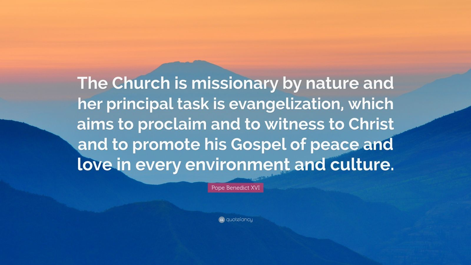 """Pope Benedict XVI Quote: """"The Church is missionary by nature and her principal task is evangelization, which aims to proclaim and to witness to Christ and to promote his Gospel of peace and love in every environment and culture."""""""