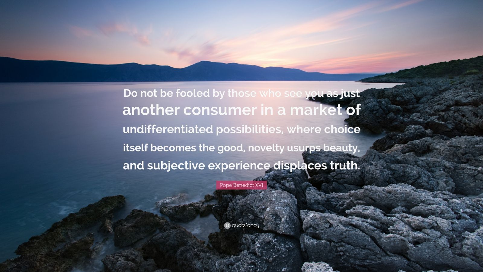 """Pope Benedict XVI Quote: """"Do not be fooled by those who see you as just another consumer in a market of undifferentiated possibilities, where choice itself becomes the good, novelty usurps beauty, and subjective experience displaces truth."""""""