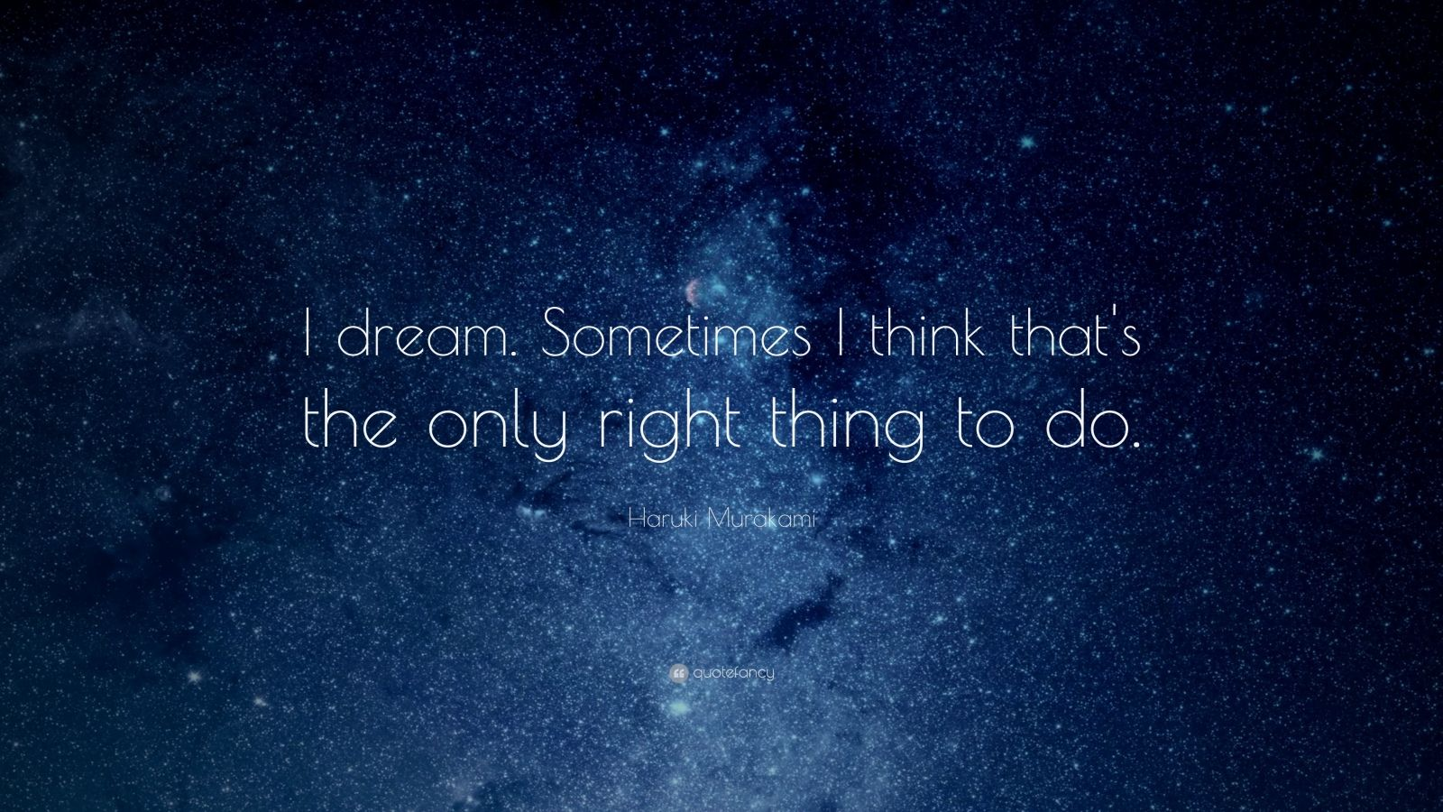 """Haruki Murakami Quote: """"I dream. Sometimes I think that's the only right thing to do."""""""