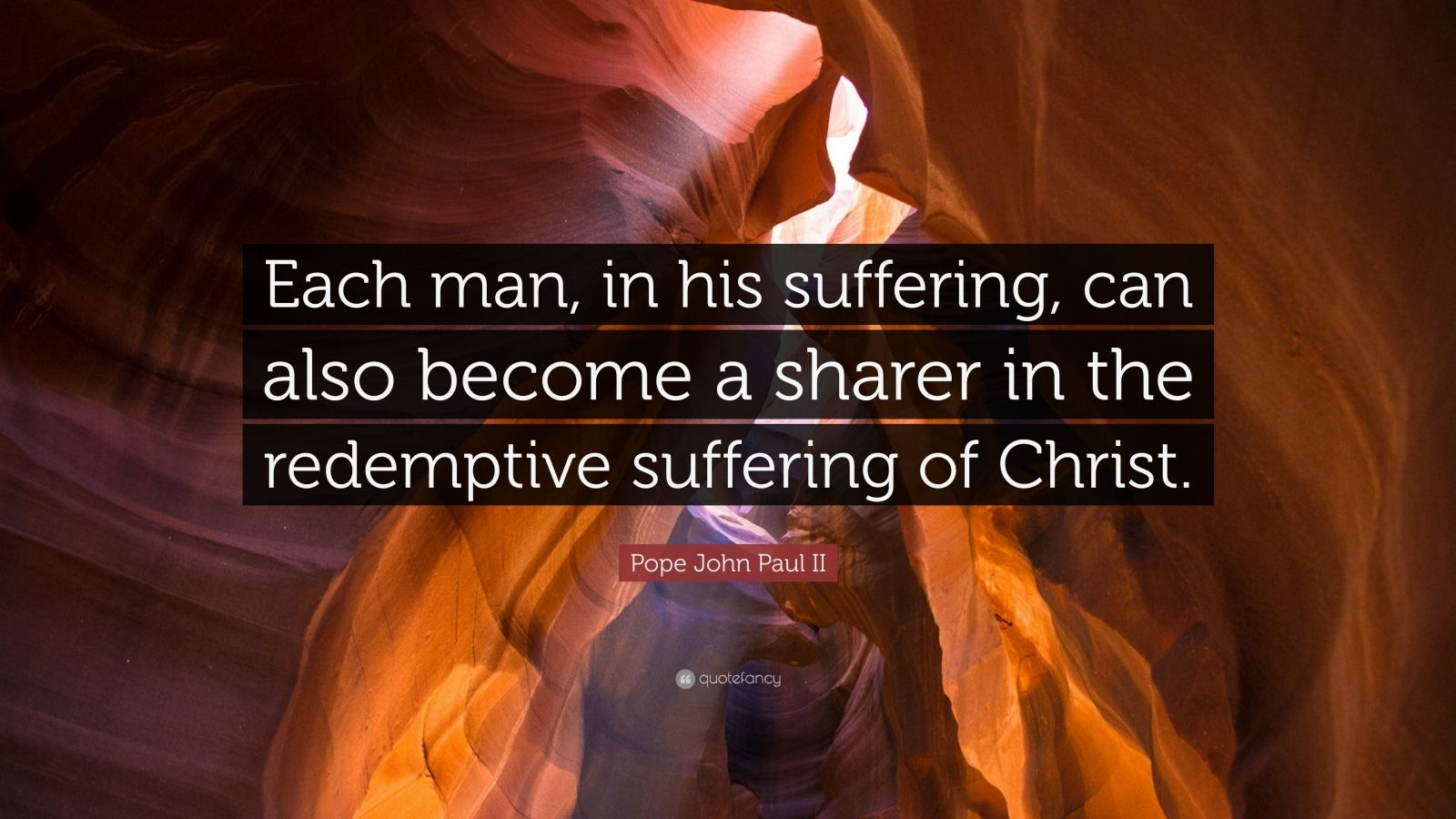"Pope John Paul II Quote: ""Each man, in his suffering, can also become a sharer in the redemptive suffering of Christ."""