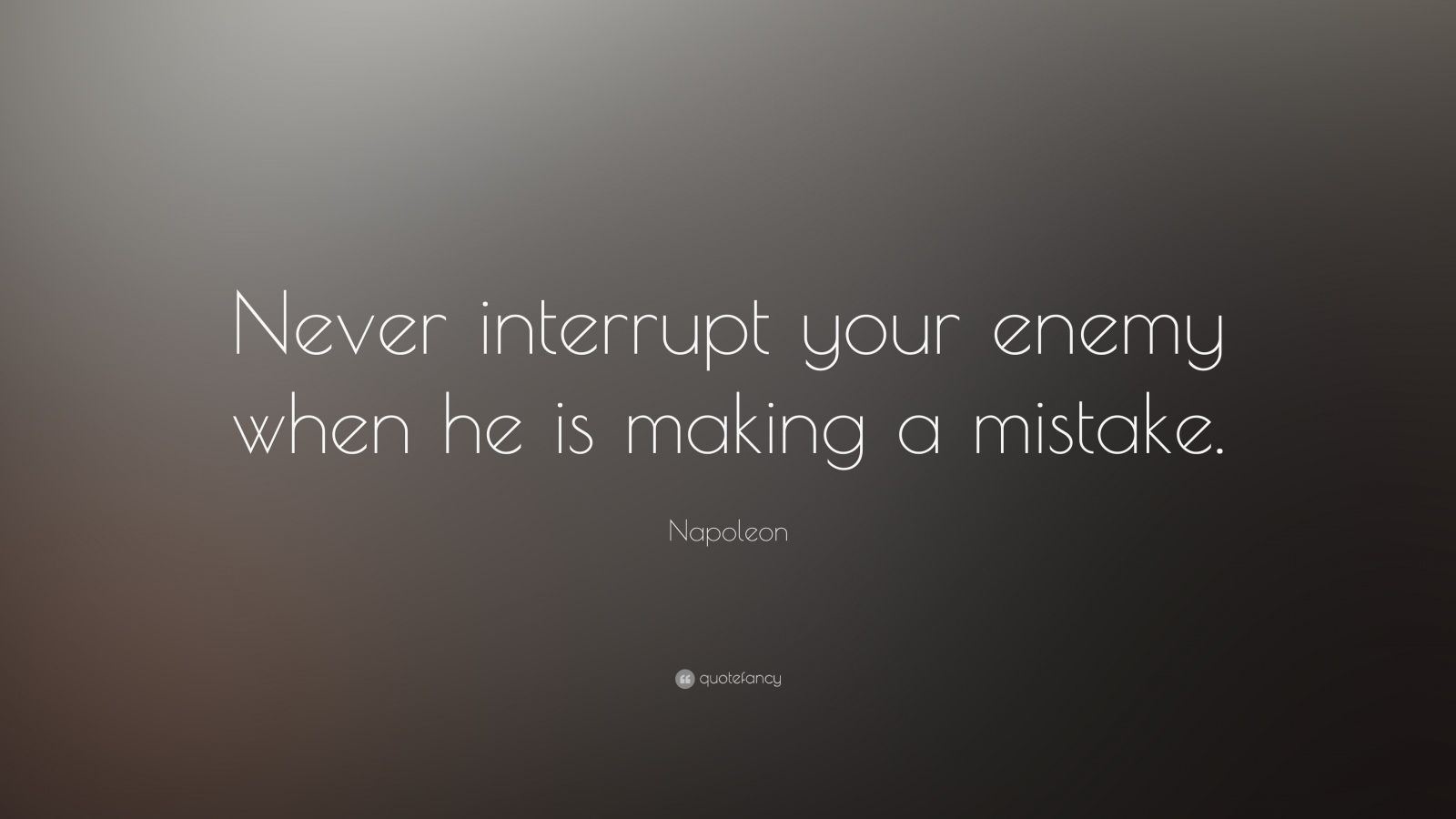 "Napoleon Quote: ""Never interrupt your enemy when he is making a mistake."""
