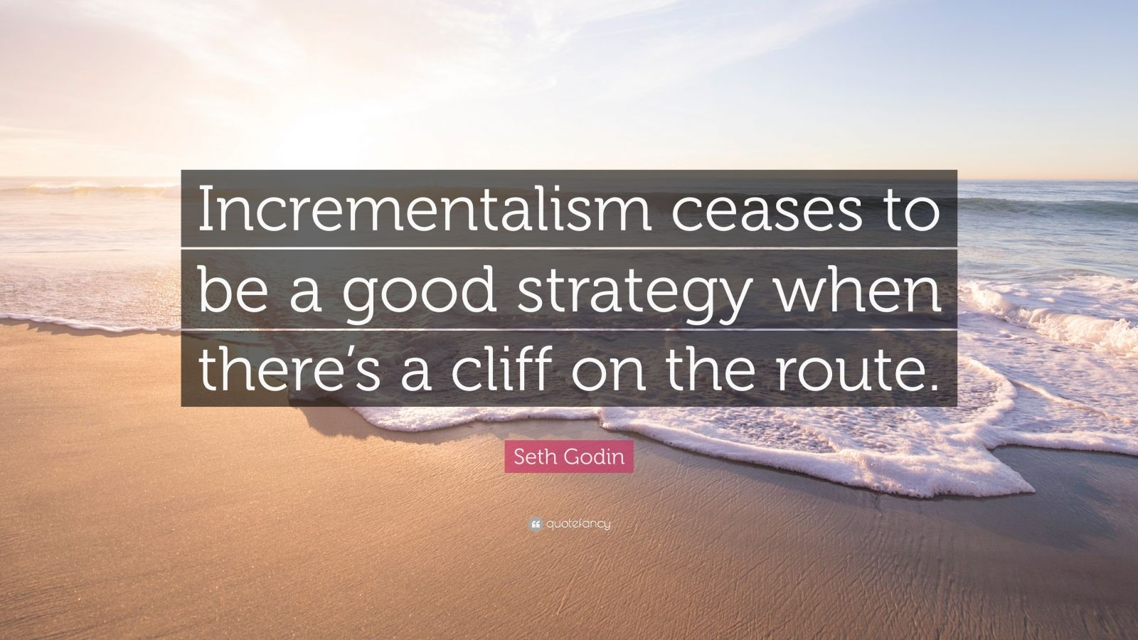 """Seth Godin Quote: """"Incrementalism ceases to be a good strategy when there's a cliff on the route."""""""