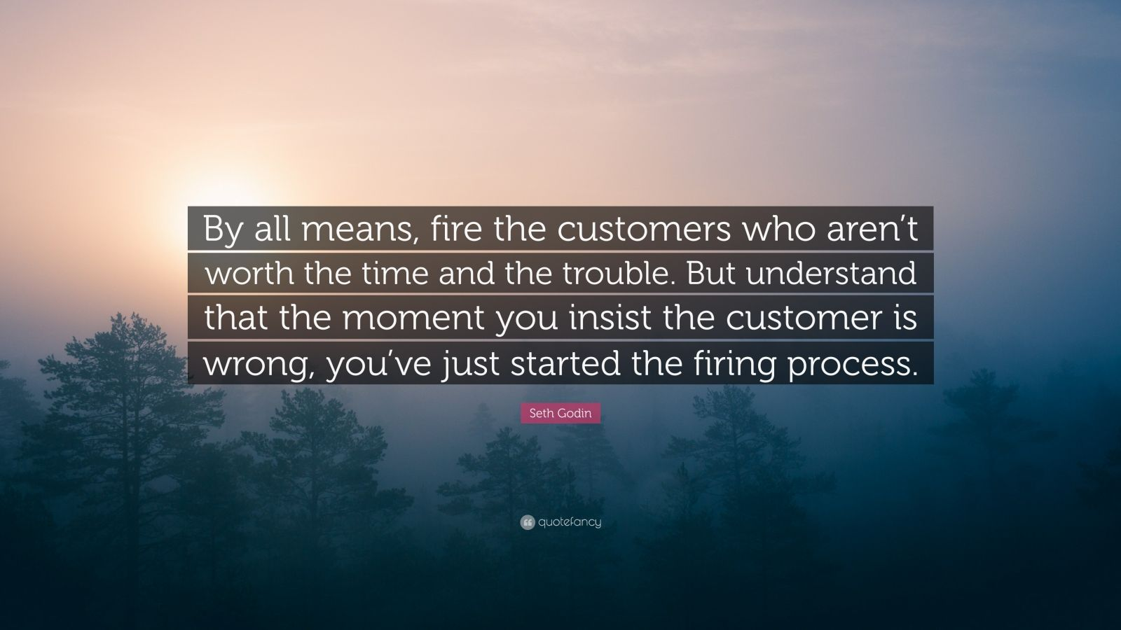 """Seth Godin Quote: """"By all means, fire the customers who aren't worth the time and the trouble. But understand that the moment you insist the customer is wrong, you've just started the firing process."""""""