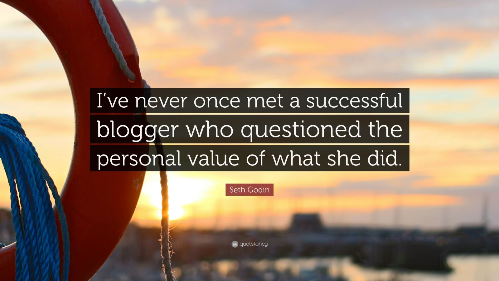 """Seth Godin Quote: """"I've never once met a successful blogger who questioned the personal value of what she did."""""""