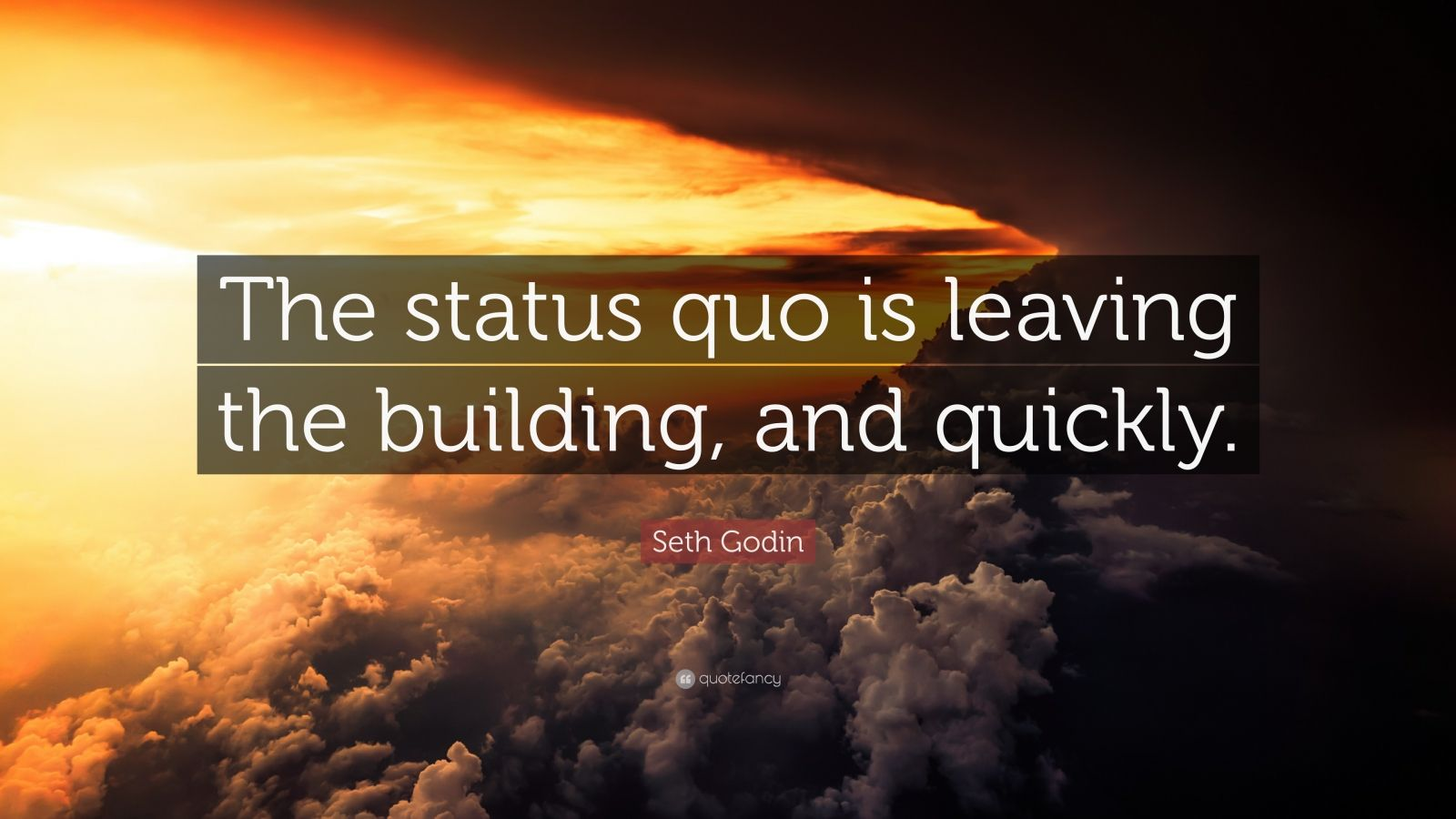 """Seth Godin Quote: """"The status quo is leaving the building, and quickly."""""""