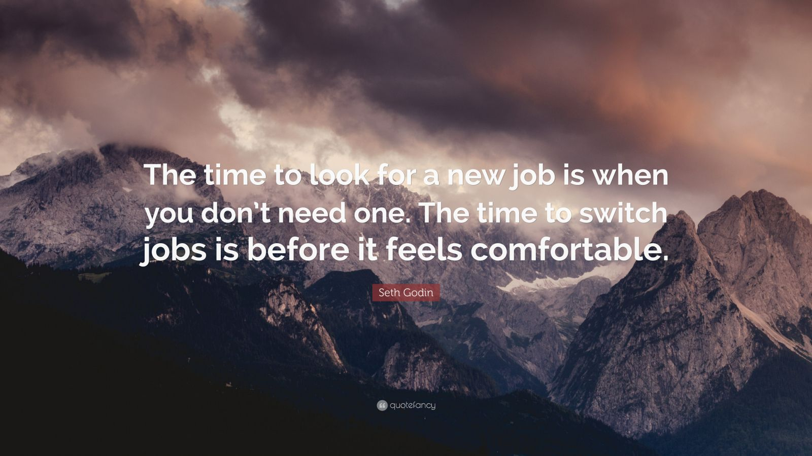 "Seth Godin Quote: ""The time to look for a new job is when you don't need one. The time to switch jobs is before it feels comfortable."""