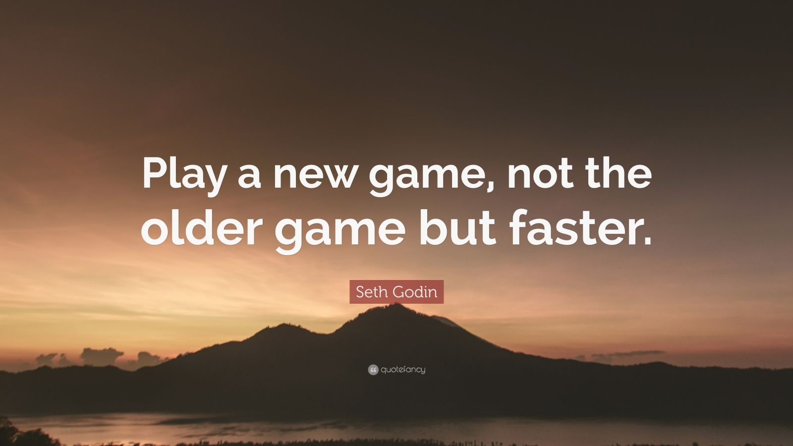 "Seth Godin Quote: ""Play a new game, not the older game but faster."""