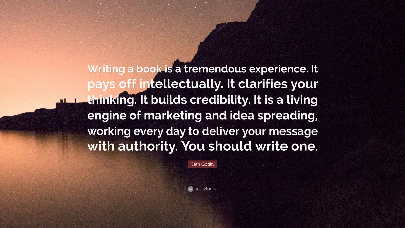 """Seth Godin Quote: """"Writing a book is a tremendous experience. It pays off intellectually. It clarifies your thinking. It builds credibility. It is a living engine of marketing and idea spreading, working every day to deliver your message with authority. You should write one."""""""