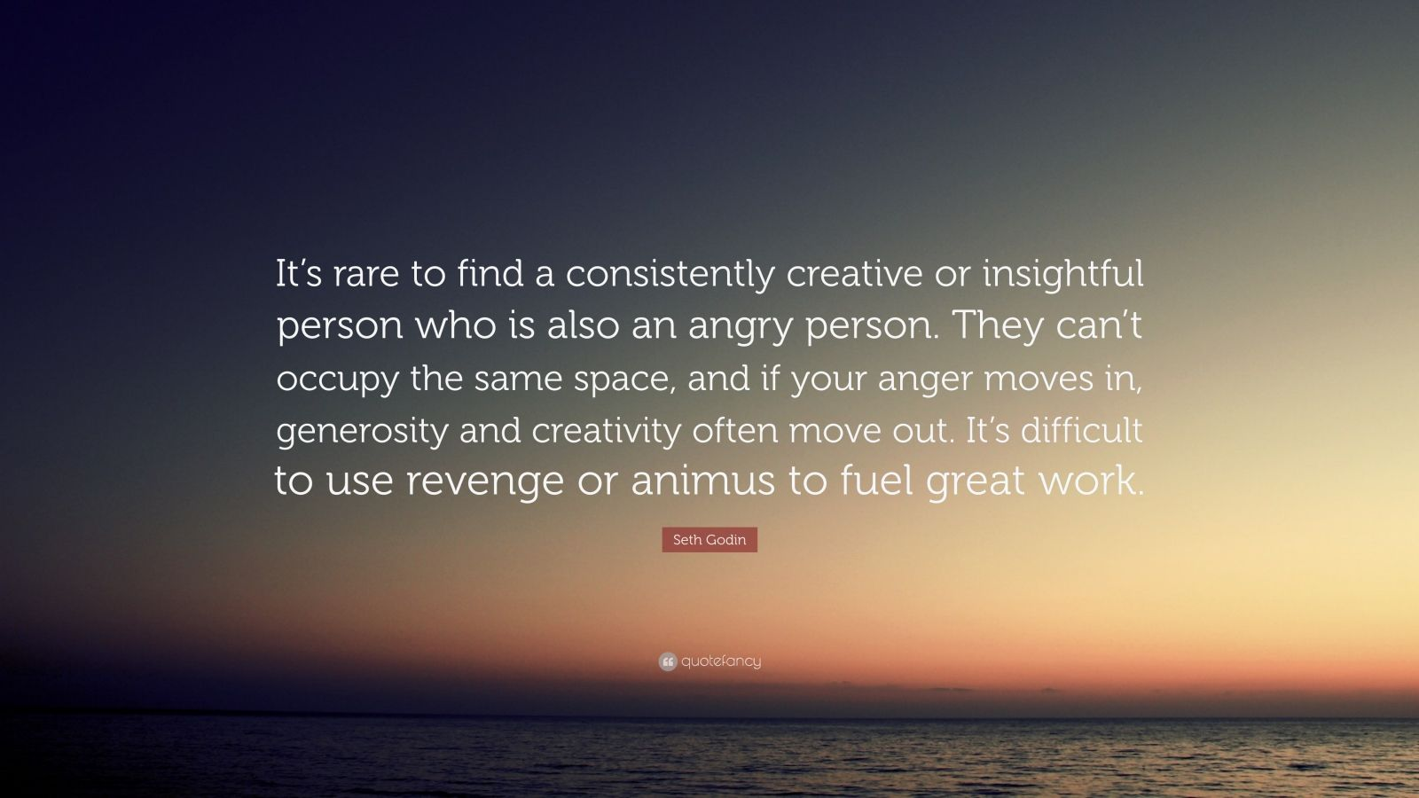 "Seth Godin Quote: ""It's rare to find a consistently creative or insightful person who is also an angry person. They can't occupy the same space, and if your anger moves in, generosity and creativity often move out. It's difficult to use revenge or animus to fuel great work."""