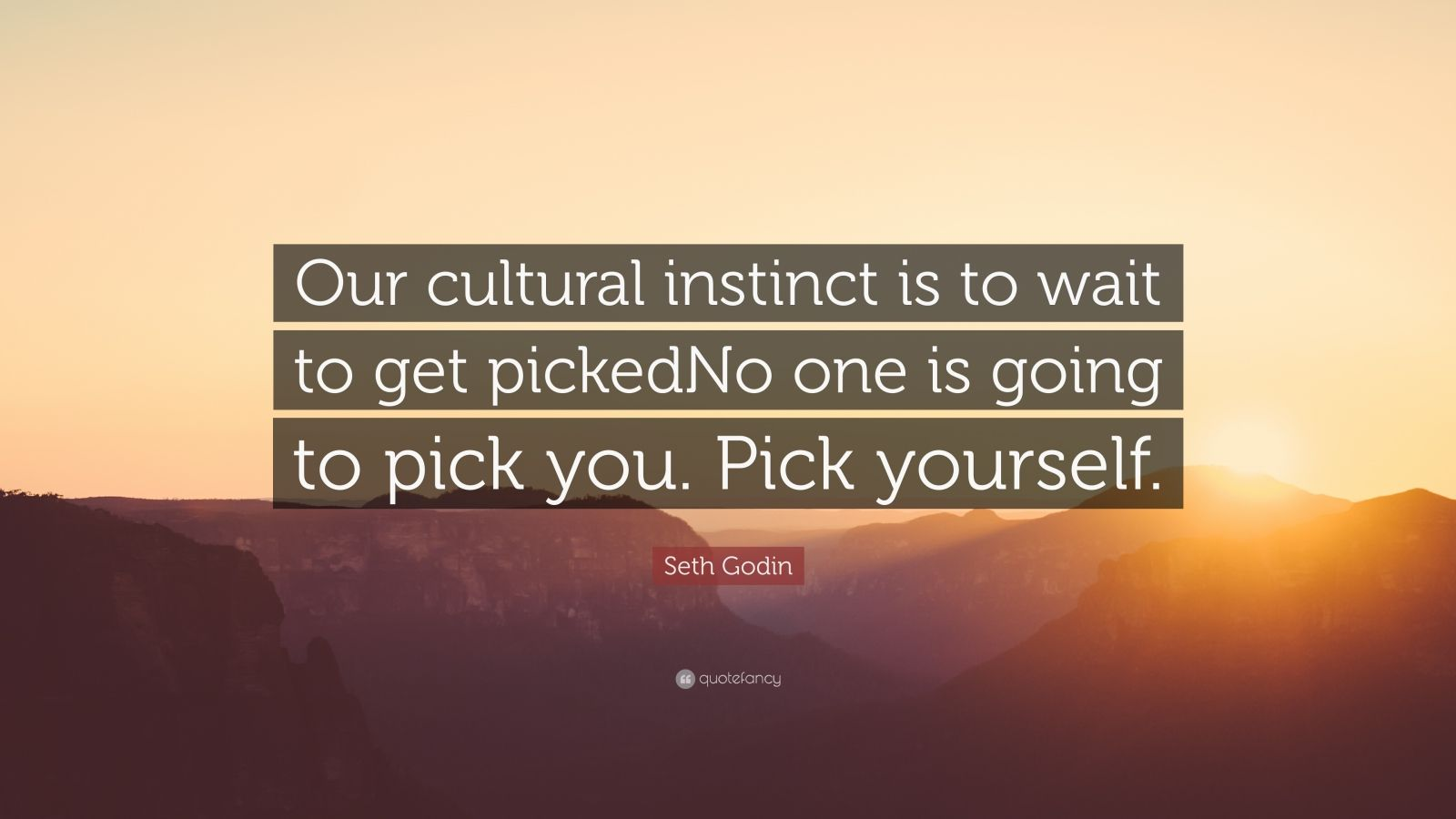 """Seth Godin Quote: """"Our cultural instinct is to wait to get pickedNo one is going to pick you. Pick yourself."""""""