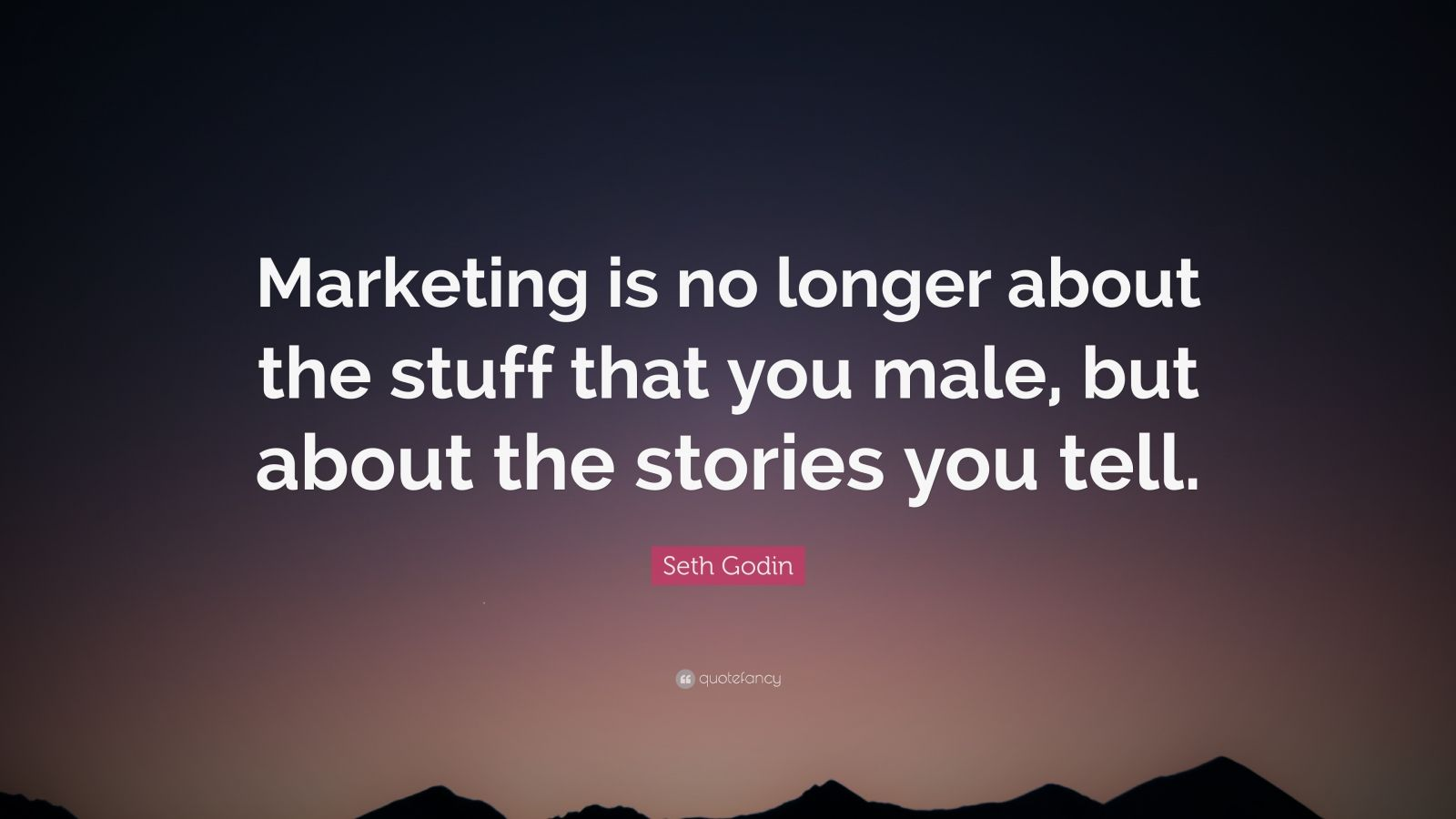 """Seth Godin Quote: """"Marketing is no longer about the stuff that you male, but about the stories you tell."""""""