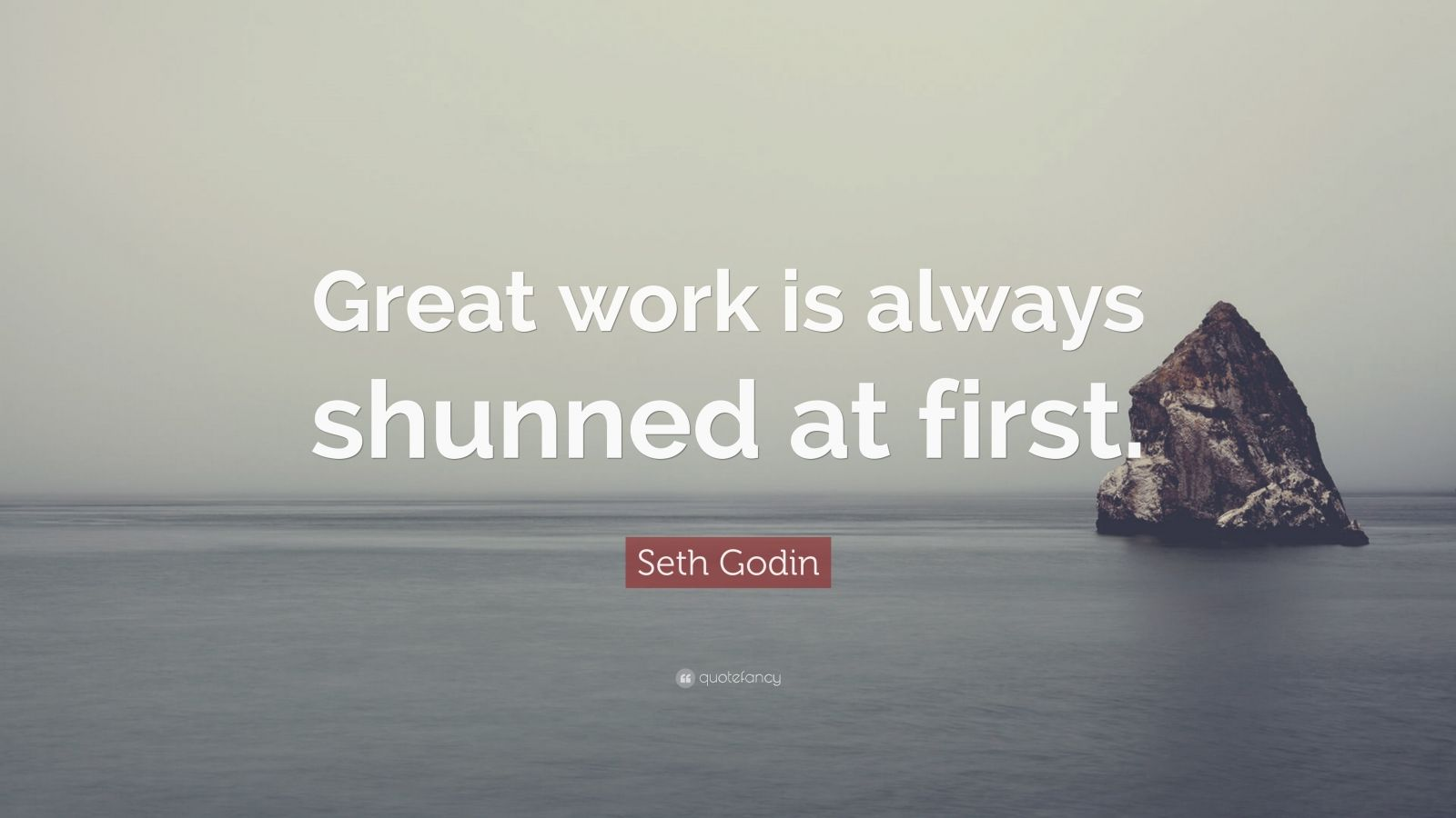 "Seth Godin Quote: ""Great work is always shunned at first."""