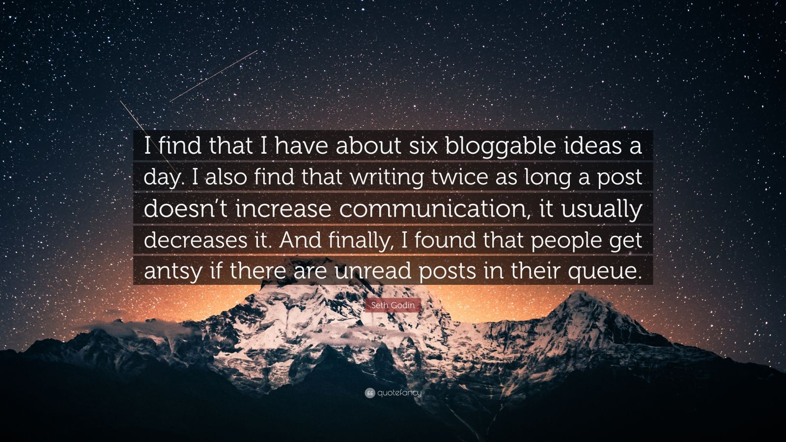 """Seth Godin Quote: """"I find that I have about six bloggable ideas a day. I also find that writing twice as long a post doesn't increase communication, it usually decreases it. And finally, I found that people get antsy if there are unread posts in their queue."""""""