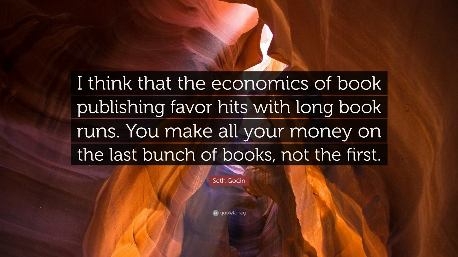 """Seth Godin Quote: """"I think that the economics of book publishing favor hits with long book runs. You make all your money on the last bunch of books, not the first."""""""