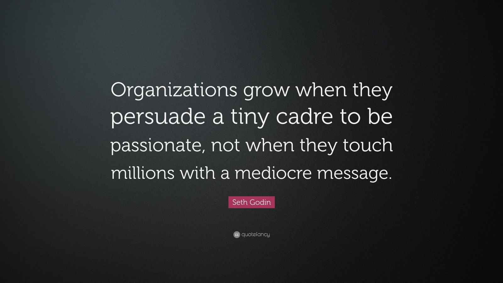 """Seth Godin Quote: """"Organizations grow when they persuade a tiny cadre to be passionate, not when they touch millions with a mediocre message."""""""