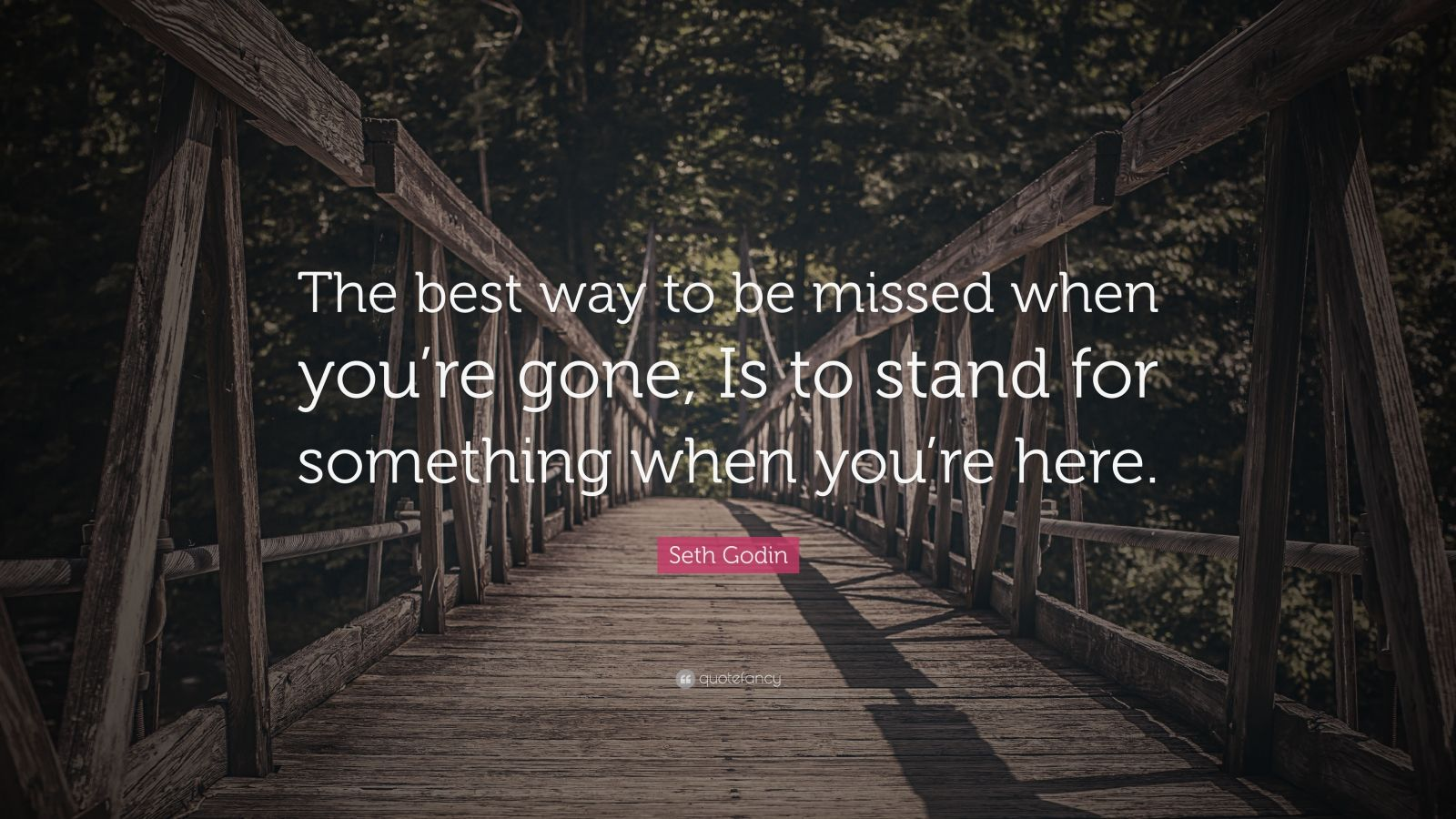 """Seth Godin Quote: """"The best way to be missed when you're gone, Is to stand for something when you're here."""""""