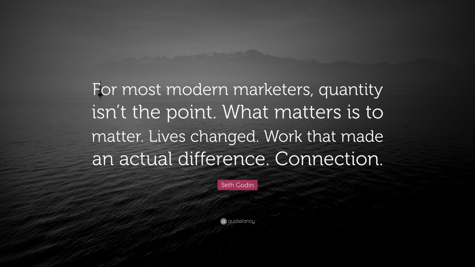 """Seth Godin Quote: """"For most modern marketers, quantity isn't the point. What matters is to matter. Lives changed. Work that made an actual difference. Connection."""""""