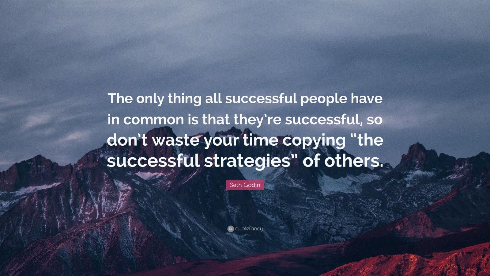 """Seth Godin Quote: """"The only thing all successful people have in common is that they're successful, so don't waste your time copying """"the successful strategies"""" of others."""""""