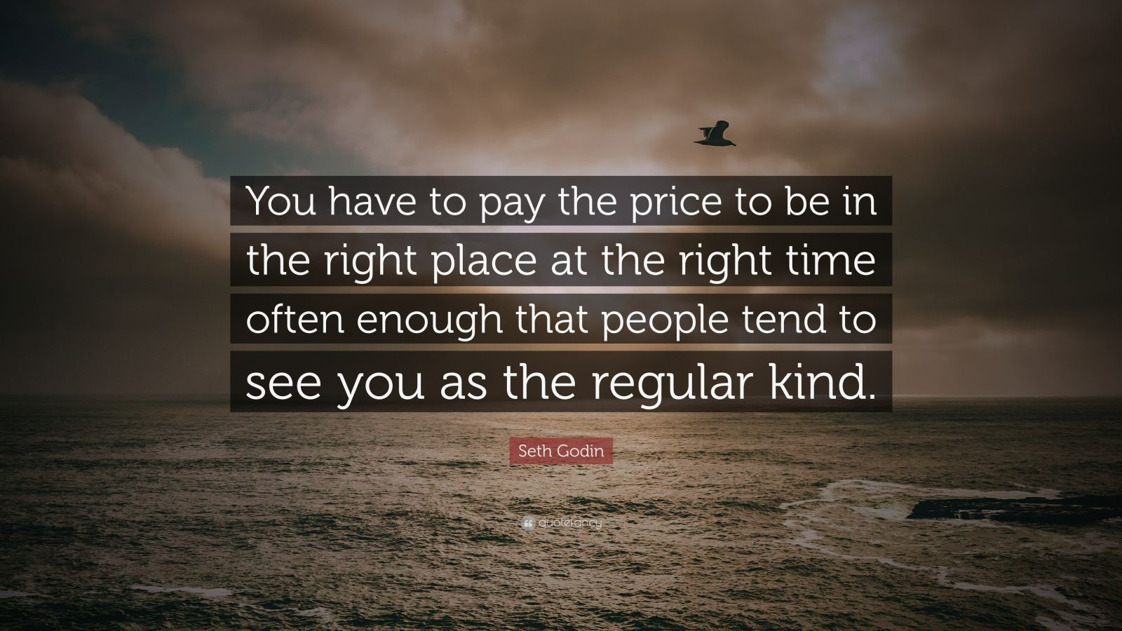"Seth Godin Quote: ""You have to pay the price to be in the right place at the right time often enough that people tend to see you as the regular kind."""