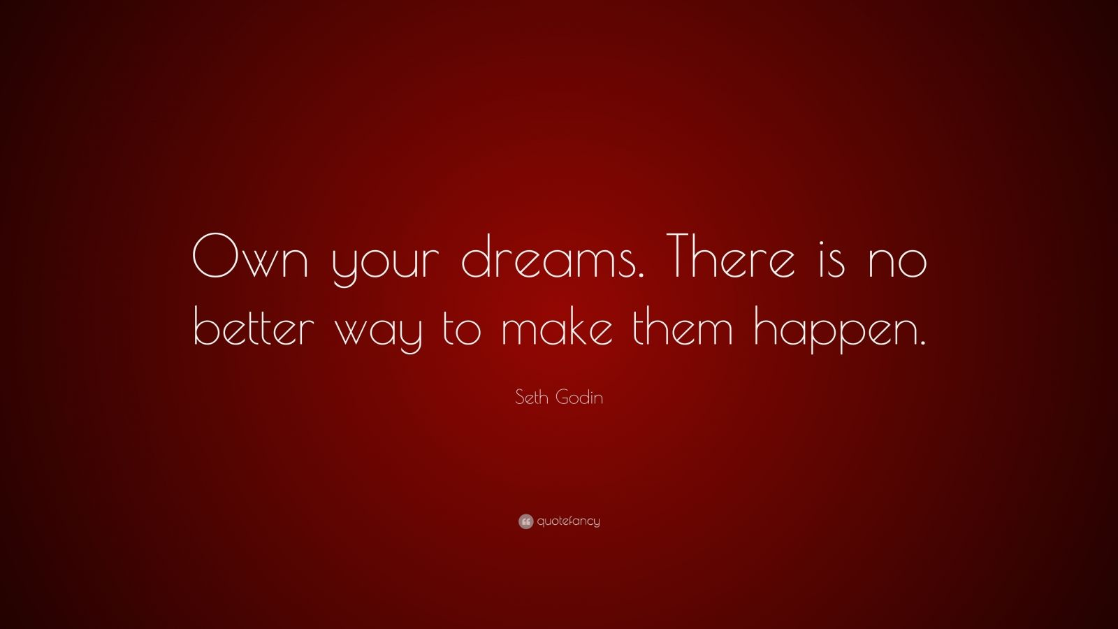 """Seth Godin Quote: """"Own your dreams. There is no better way to make them happen."""""""