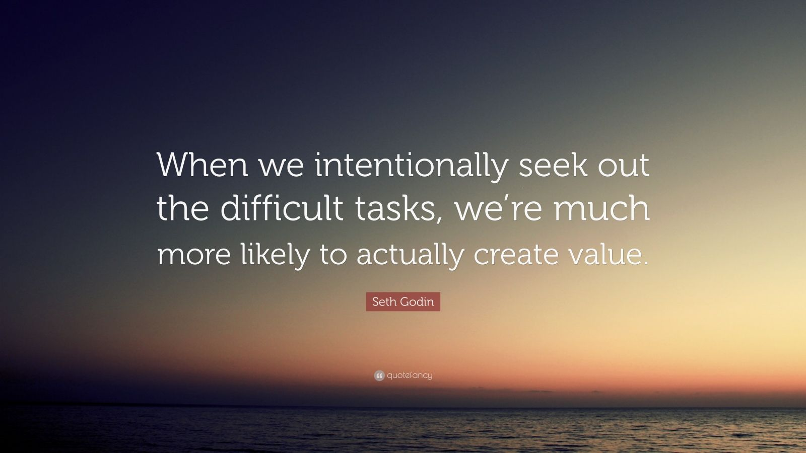 "Seth Godin Quote: ""When we intentionally seek out the difficult tasks, we're much more likely to actually create value."""