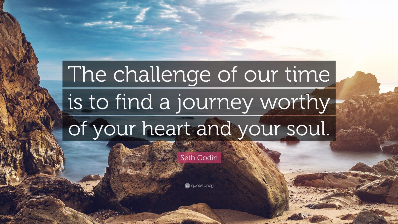 """Seth Godin Quote: """"The challenge of our time is to find a journey worthy of your heart and your soul."""""""