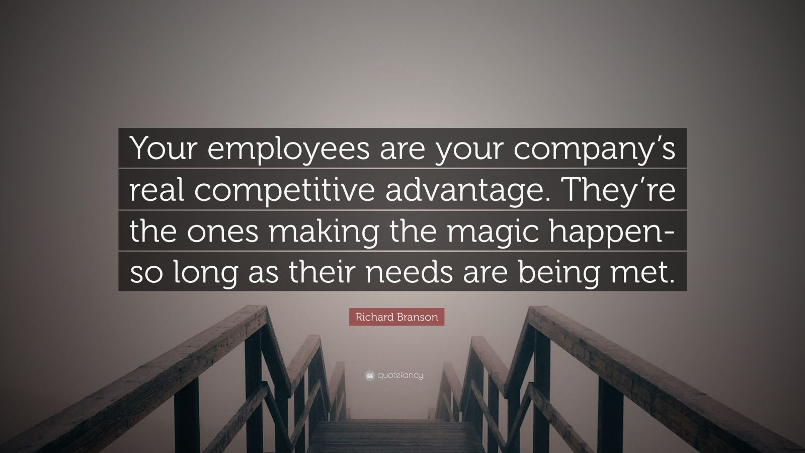 "Richard Branson Quote: ""Your employees are your company's real competitive advantage. They're the ones making the magic happen-so long as their needs are being met."""