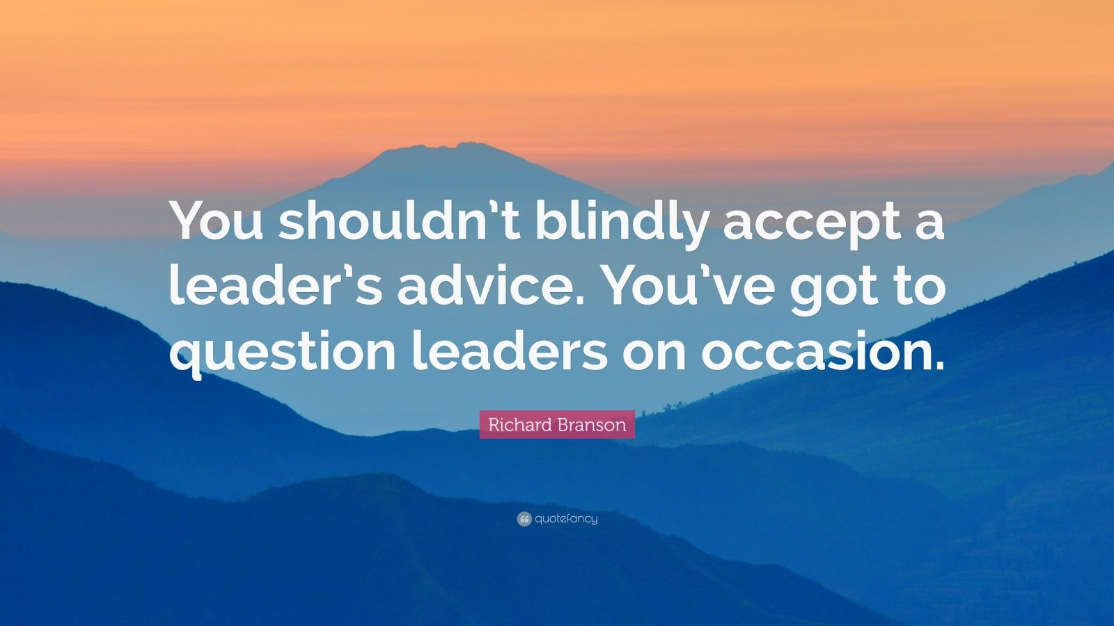 """Richard Branson Quote: """"You shouldn't blindly accept a leader's advice. You've got to question leaders on occasion."""""""