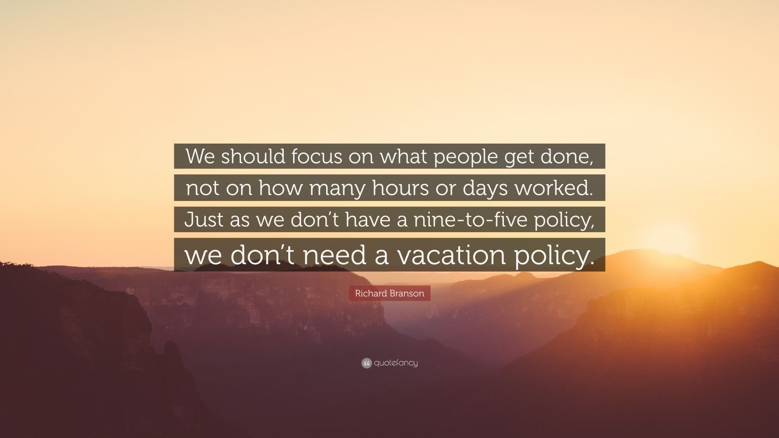 "Richard Branson Quote: ""We should focus on what people get done, not on how many hours or days worked. Just as we don't have a nine-to-five policy, we don't need a vacation policy."""