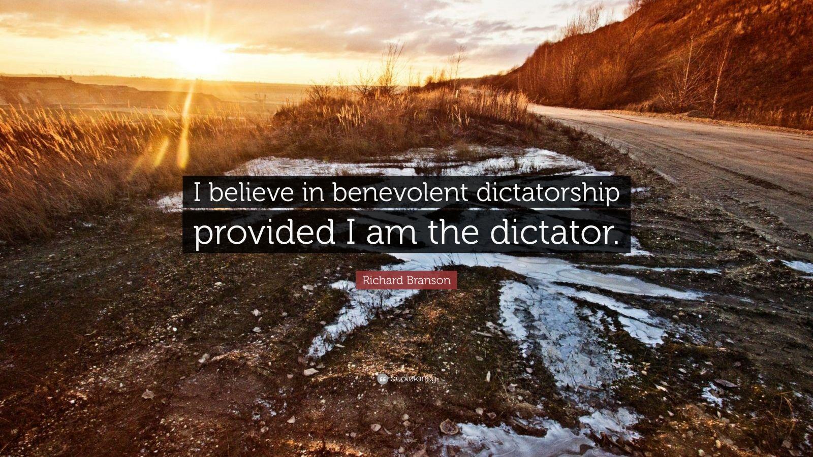 "Richard Branson Quote: ""I believe in benevolent dictatorship provided I am the dictator."""