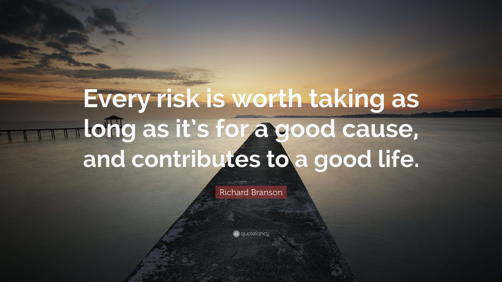 """Richard Branson Quote: """"Every risk is worth taking as long as it's for a good cause, and contributes to a good life."""""""