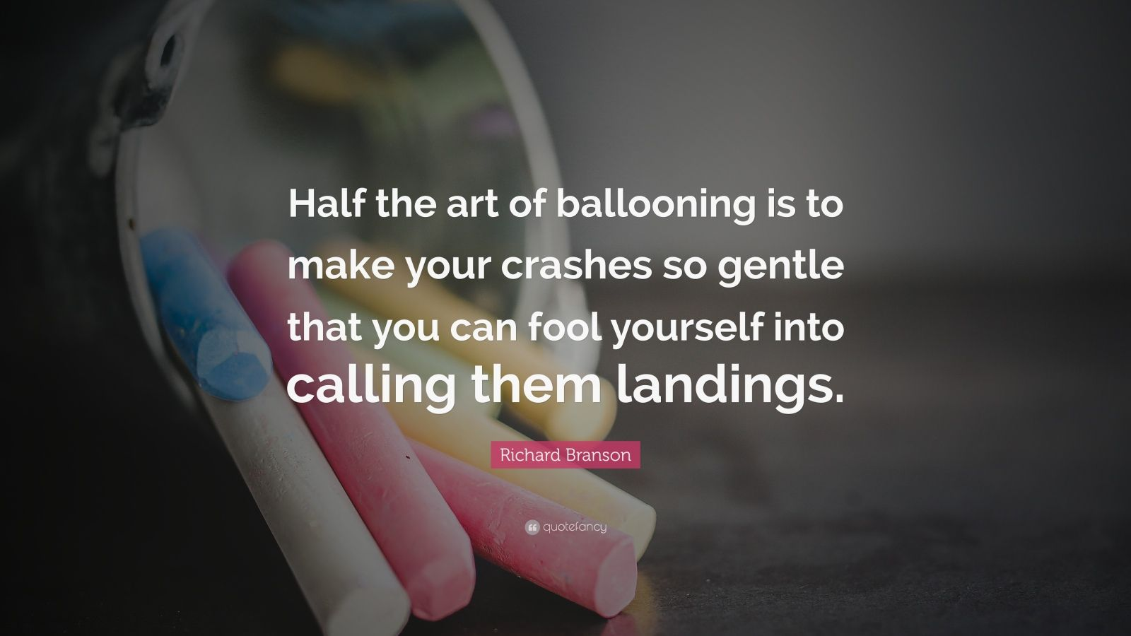 "Richard Branson Quote: ""Half the art of ballooning is to make your crashes so gentle that you can fool yourself into calling them landings."""