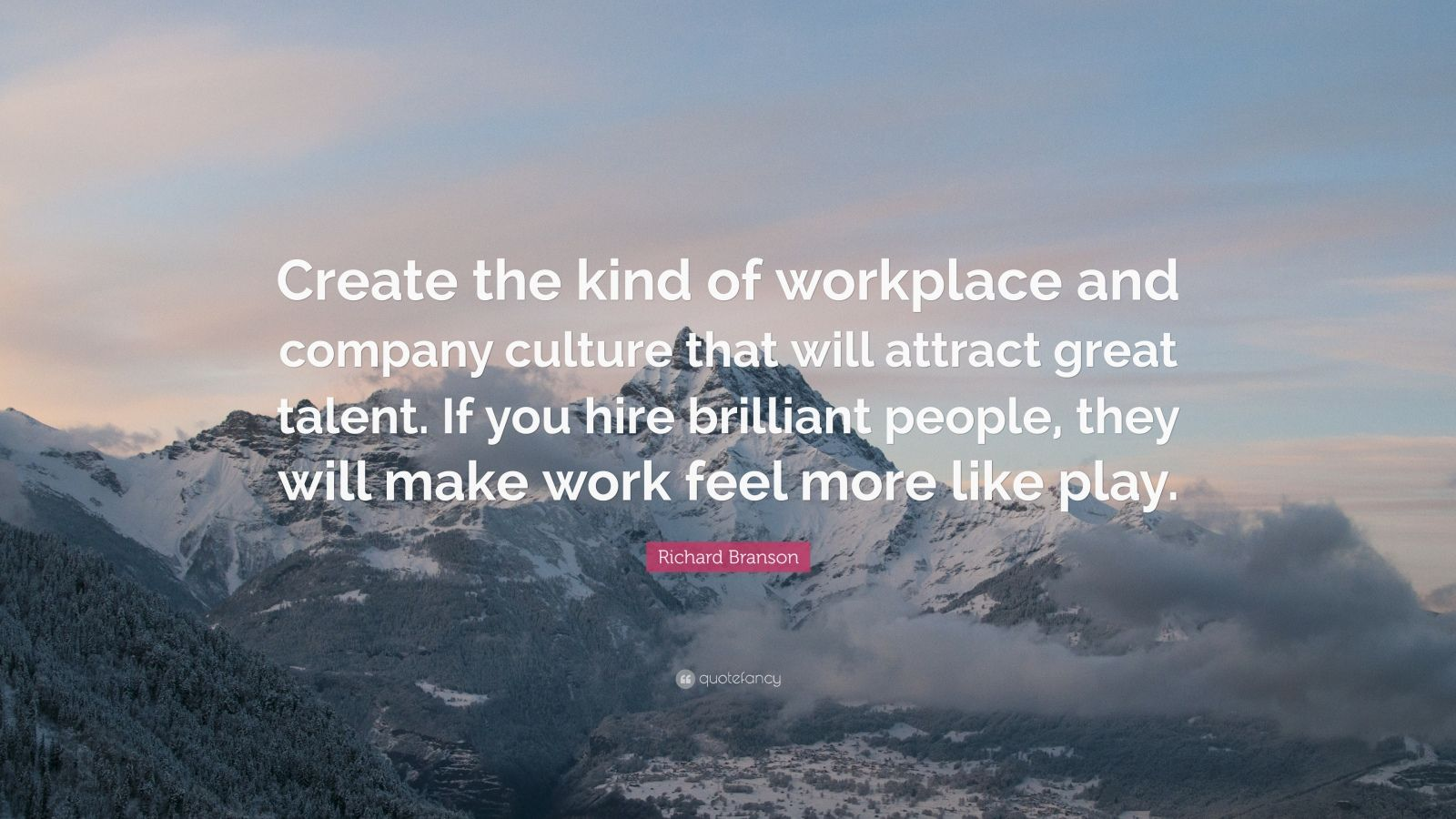 "Richard Branson Quote: ""Create the kind of workplace and company culture that will attract great talent. If you hire brilliant people, they will make work feel more like play."""