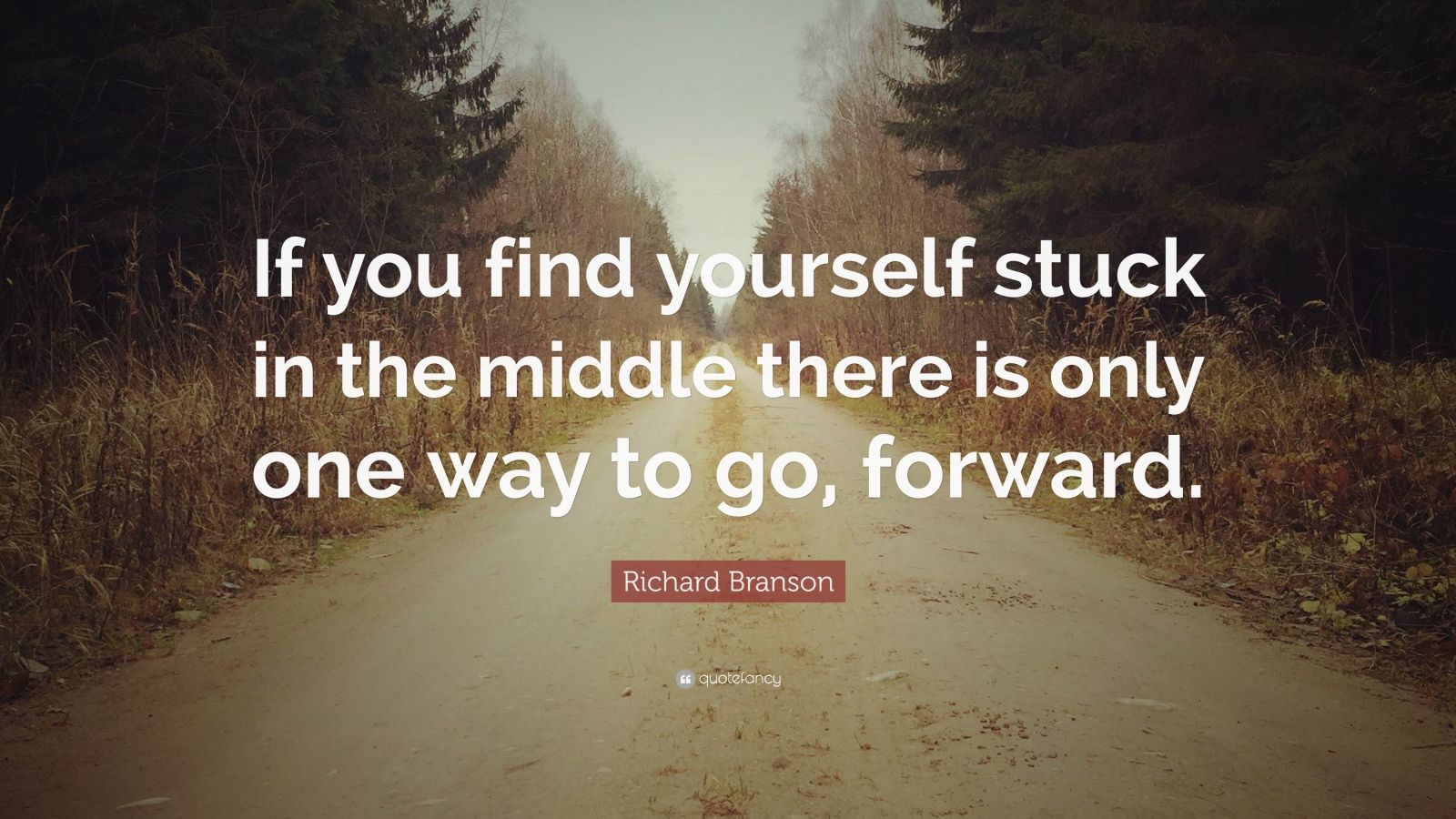 "Richard Branson Quote: ""If you find yourself stuck in the middle there is only one way to go, forward."""