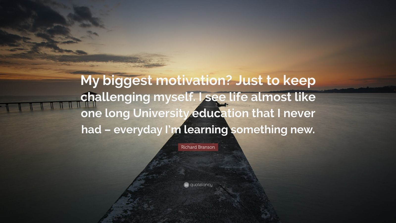 "Richard Branson Quote: ""My biggest motivation? Just to keep challenging myself. I see life almost like one long University education that I never had – everyday I'm learning something new."""