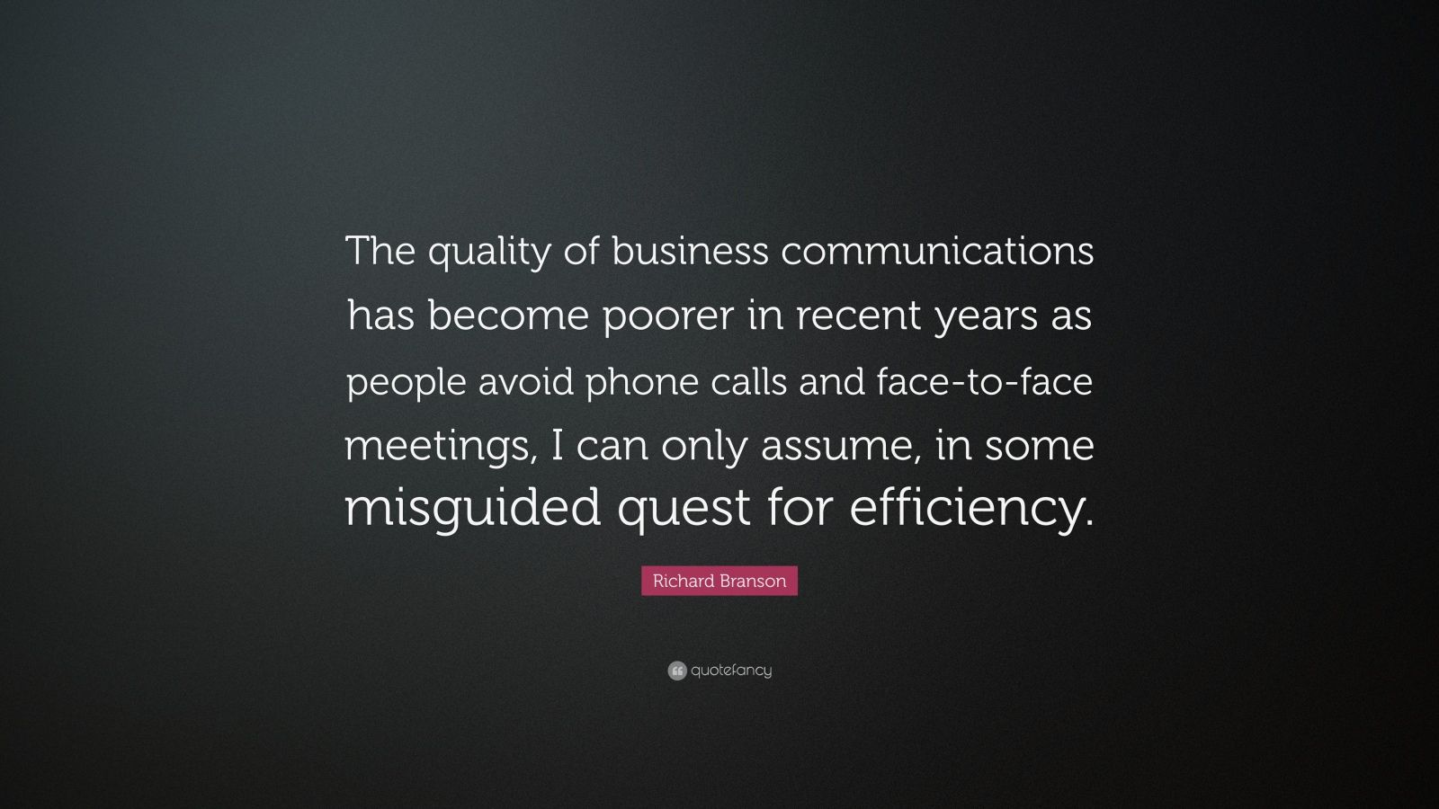 """Richard Branson Quote: """"The quality of business communications has become poorer in recent years as people avoid phone calls and face-to-face meetings, I can only assume, in some misguided quest for efficiency."""""""