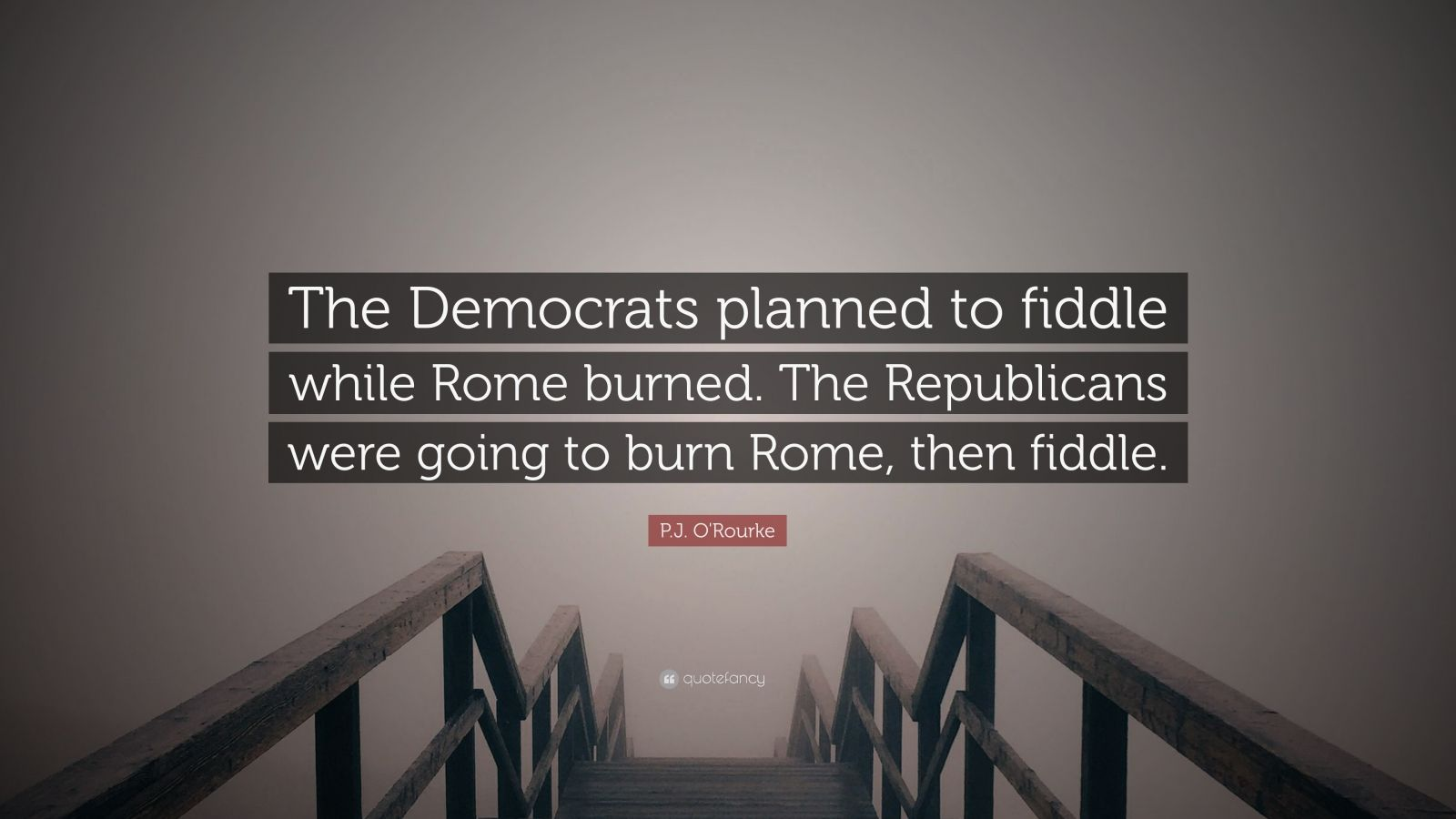 """P.J. O'Rourke Quote: """"The Democrats planned to fiddle while Rome burned. The Republicans were going to burn Rome, then fiddle."""""""