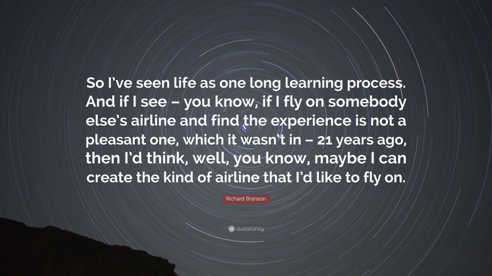 """Richard Branson Quote: """"So I've seen life as one long learning process. And if I see – you know, if I fly on somebody else's airline and find the experience is not a pleasant one, which it wasn't in – 21 years ago, then I'd think, well, you know, maybe I can create the kind of airline that I'd like to fly on."""""""