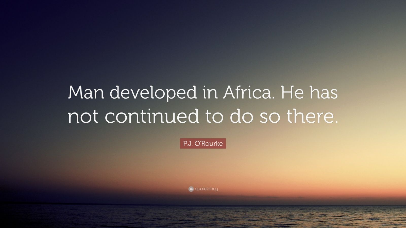 "P.J. O'Rourke Quote: ""Man developed in Africa. He has not continued to do so there."""