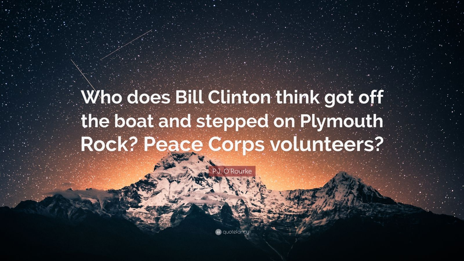 """P.J. O'Rourke Quote: """"Who does Bill Clinton think got off the boat and stepped on Plymouth Rock? Peace Corps volunteers?"""""""
