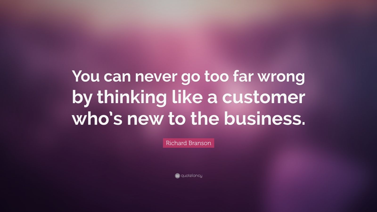 "Richard Branson Quote: ""You can never go too far wrong by thinking like a customer who's new to the business."""
