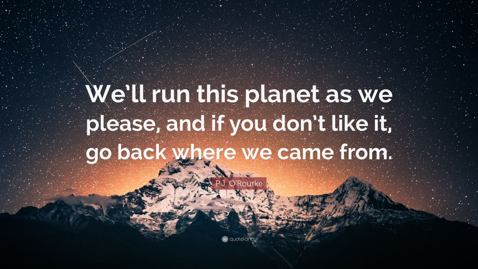 "P.J. O'Rourke Quote: ""We'll run this planet as we please, and if you don't like it, go back where we came from."""